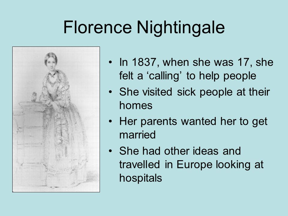 Florence Nightingale In 1837, when she was 17, she felt a 'calling' to help people She visited sick people at their homes Her parents wanted her to get married She had other ideas and travelled in Europe looking at hospitals