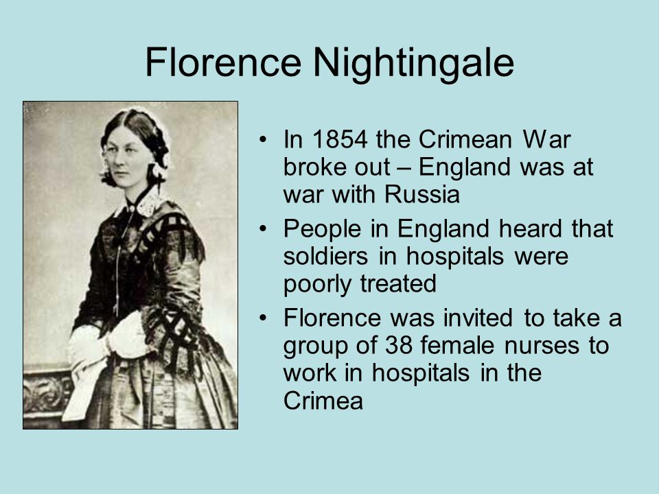 Florence Nightingale In 1854 the Crimean War broke out – England was at war with Russia People in England heard that soldiers in hospitals were poorly treated Florence was invited to take a group of 38 female nurses to work in hospitals in the Crimea