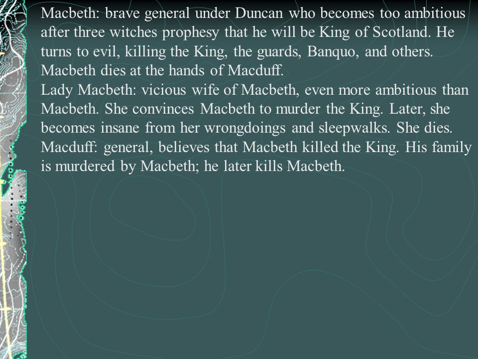 Macbeth: brave general under Duncan who becomes too ambitious after three witches prophesy that he will be King of Scotland.