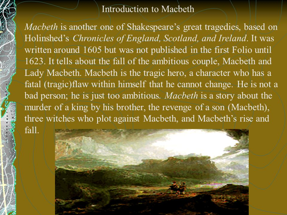 Macbeth is another one of Shakespeare's great tragedies, based on Holinshed's Chronicles of England, Scotland, and Ireland.