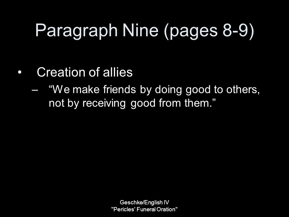 Geschke/English IV Pericles Funeral Oration Paragraph Nine (pages 8-9) Creation of allies – We make friends by doing good to others, not by receiving good from them.