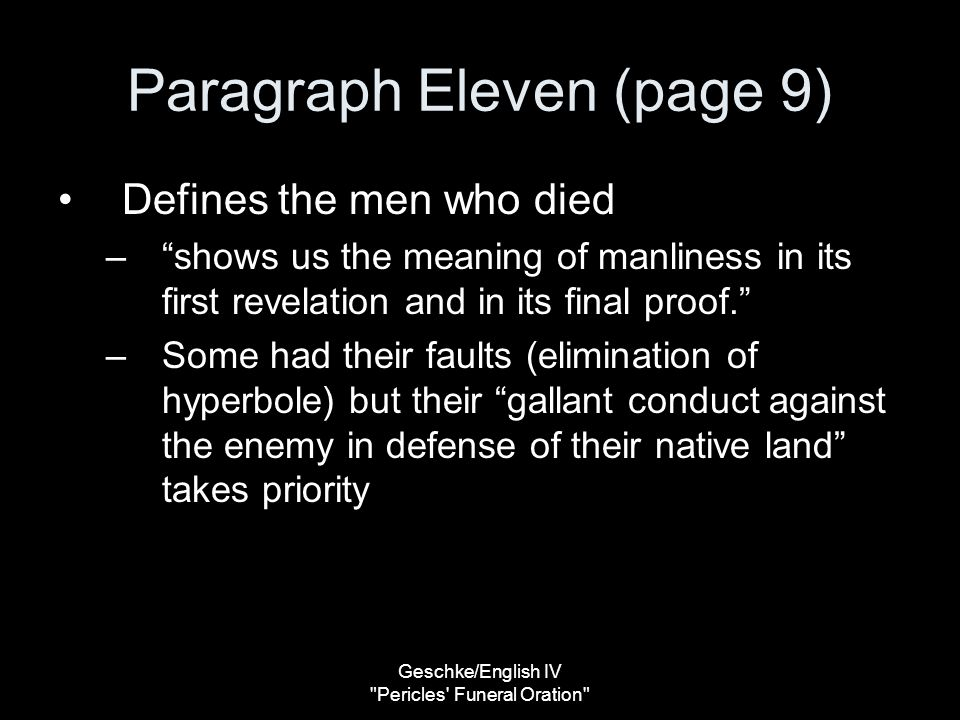Geschke/English IV Pericles Funeral Oration Paragraph Eleven (page 9) Defines the men who died – shows us the meaning of manliness in its first revelation and in its final proof. –Some had their faults (elimination of hyperbole) but their gallant conduct against the enemy in defense of their native land takes priority