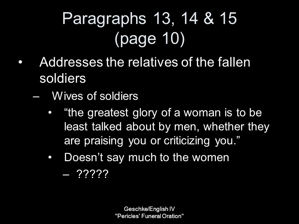 Geschke/English IV Pericles Funeral Oration Paragraphs 13, 14 & 15 (page 10) Addresses the relatives of the fallen soldiers –Wives of soldiers the greatest glory of a woman is to be least talked about by men, whether they are praising you or criticizing you. Doesn't say much to the women –?????
