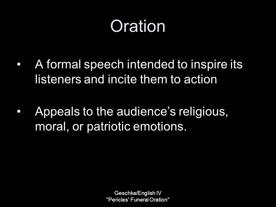 Geschke/English IV Pericles Funeral Oration Oration A formal speech intended to inspire its listeners and incite them to action Appeals to the audience's religious, moral, or patriotic emotions.