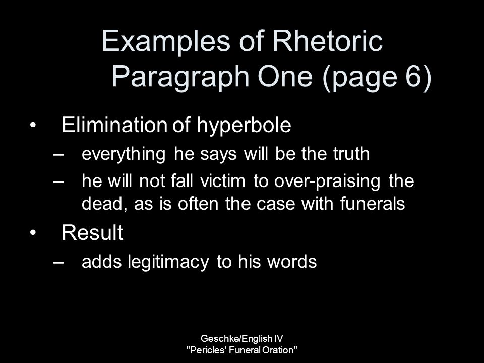 Geschke/English IV Pericles Funeral Oration Examples of Rhetoric Paragraph One (page 6) Elimination of hyperbole –everything he says will be the truth –he will not fall victim to over-praising the dead, as is often the case with funerals Result –adds legitimacy to his words