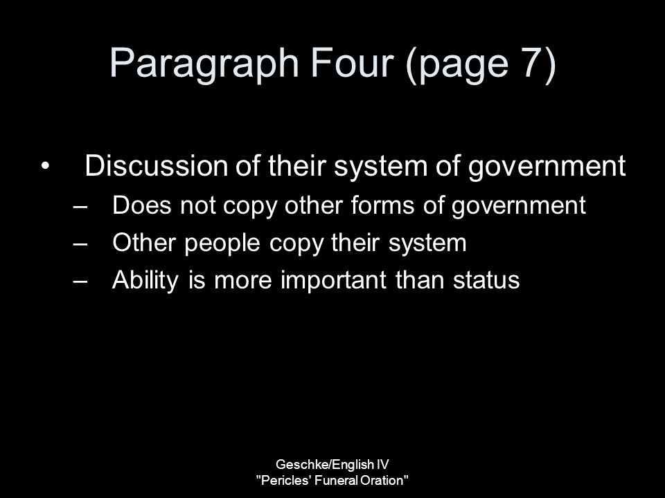 Geschke/English IV Pericles Funeral Oration Paragraph Four (page 7) Discussion of their system of government –Does not copy other forms of government –Other people copy their system –Ability is more important than status