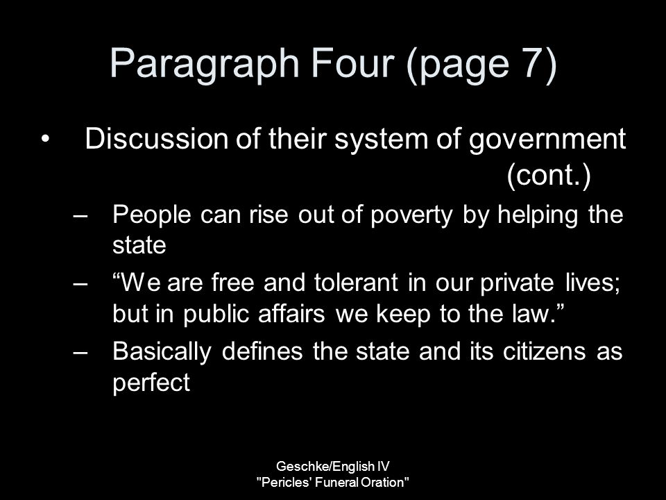 Geschke/English IV Pericles Funeral Oration Paragraph Four (page 7) Discussion of their system of government (cont.) –People can rise out of poverty by helping the state – We are free and tolerant in our private lives; but in public affairs we keep to the law. –Basically defines the state and its citizens as perfect