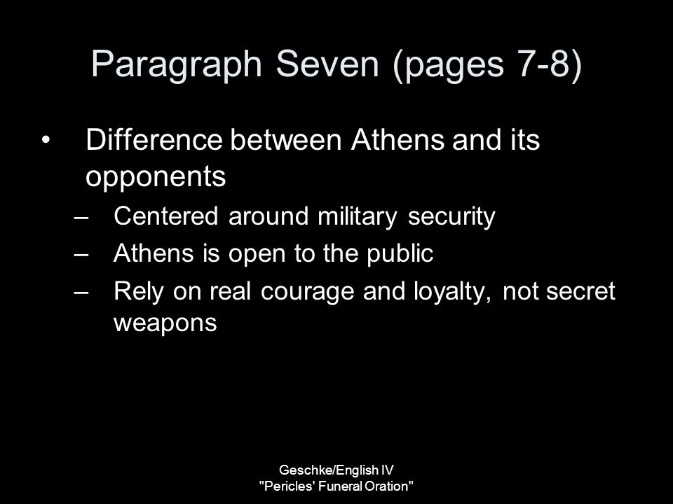 Geschke/English IV Pericles Funeral Oration Paragraph Seven (pages 7-8) Difference between Athens and its opponents –Centered around military security –Athens is open to the public –Rely on real courage and loyalty, not secret weapons