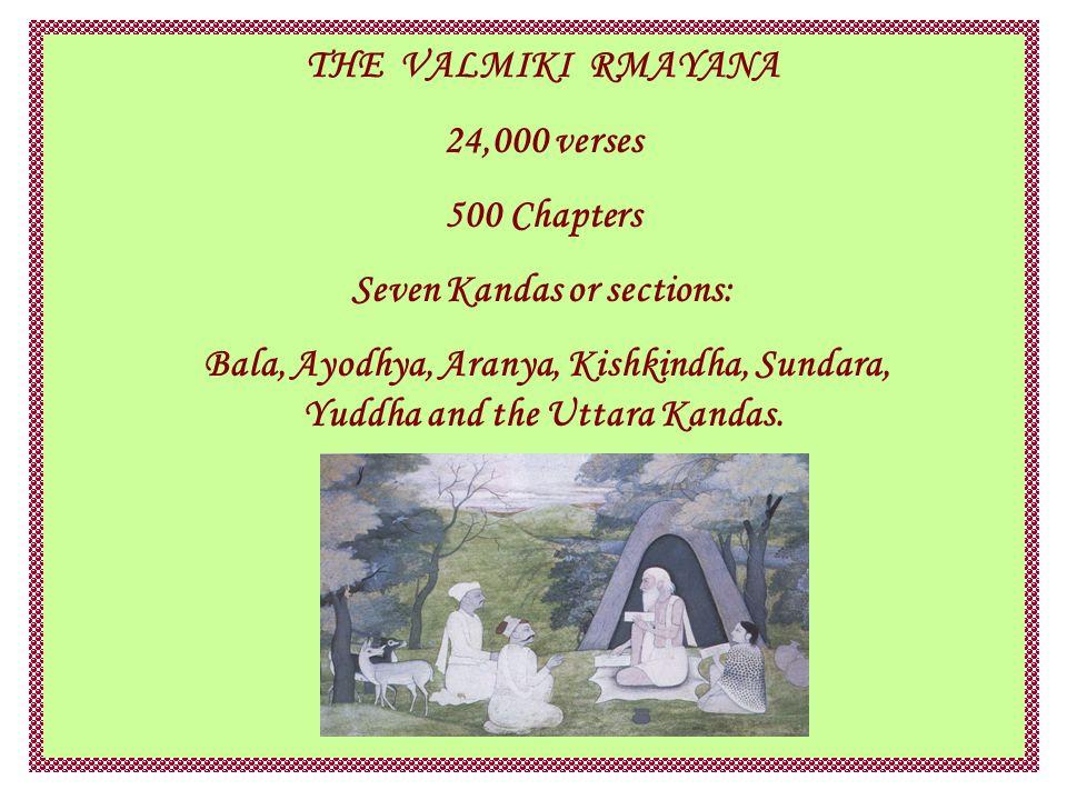 THE VALMIKI RMAYANA 24,000 verses 500 Chapters Seven Kandas or sections: Bala, Ayodhya, Aranya, Kishkindha, Sundara, Yuddha and the Uttara Kandas.