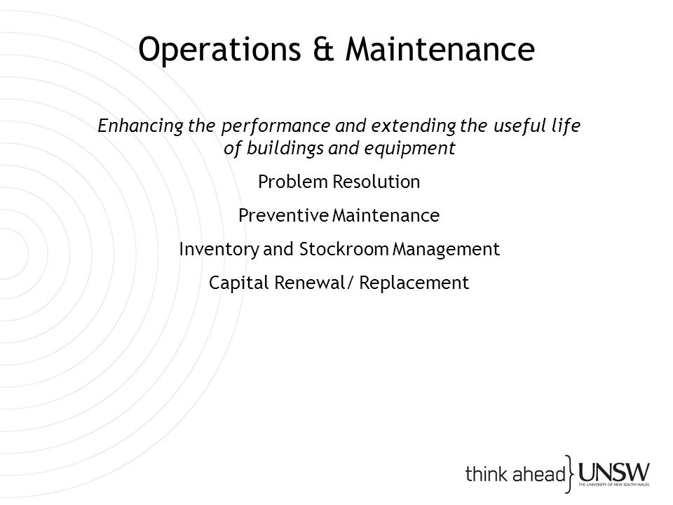 Operations & Maintenance Enhancing the performance and extending the useful life of buildings and equipment Problem Resolution Preventive Maintenance Inventory and Stockroom Management Capital Renewal/ Replacement