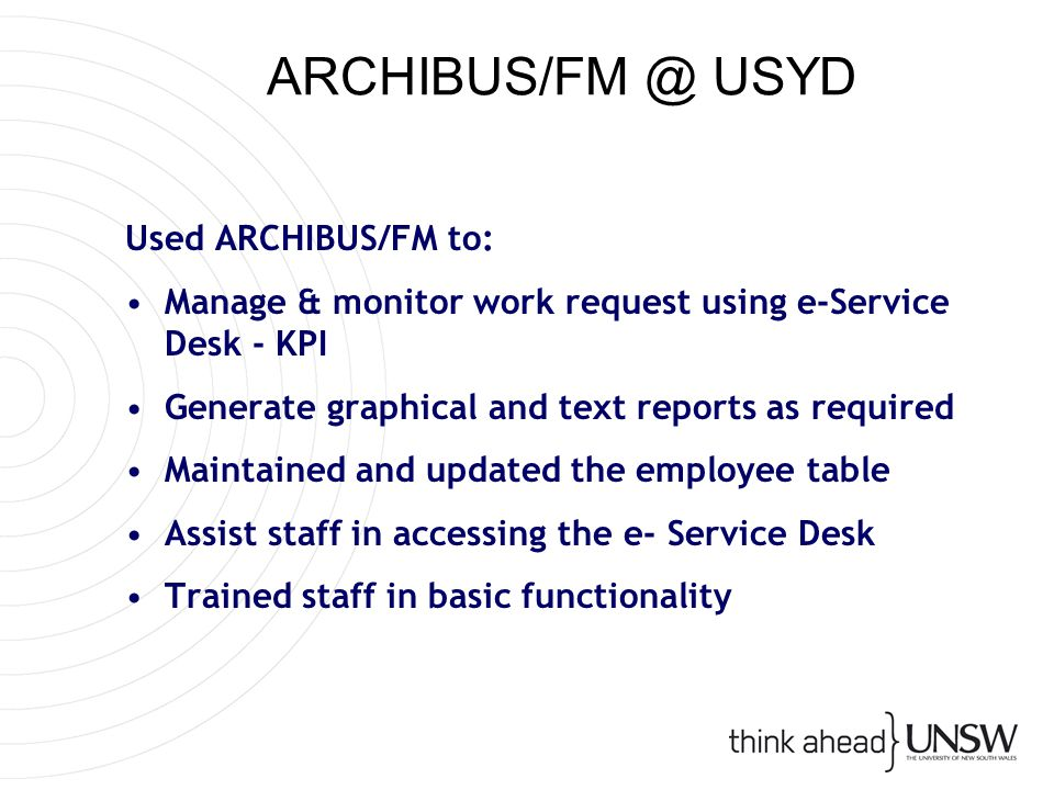 ARCHIBUS/FM @ USYD Used ARCHIBUS/FM to: Manage & monitor work request using e-Service Desk - KPI Generate graphical and text reports as required Maintained and updated the employee table Assist staff in accessing the e- Service Desk Trained staff in basic functionality