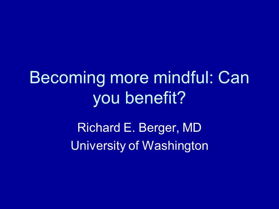 Becoming more mindful: Can you benefit Richard E. Berger, MD University of Washington
