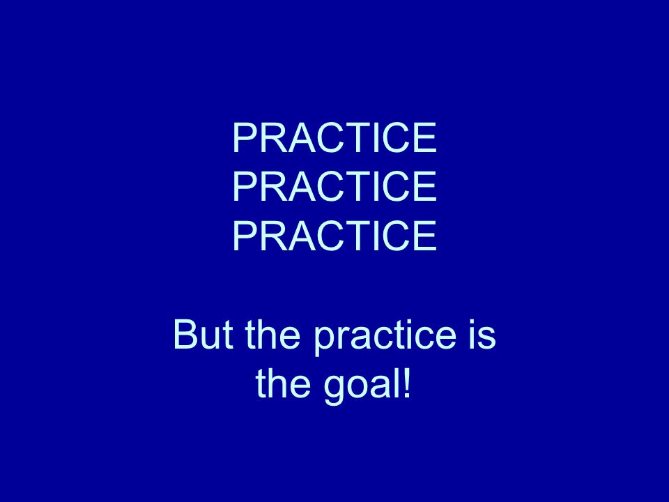 PRACTICE PRACTICE PRACTICE But the practice is the goal!