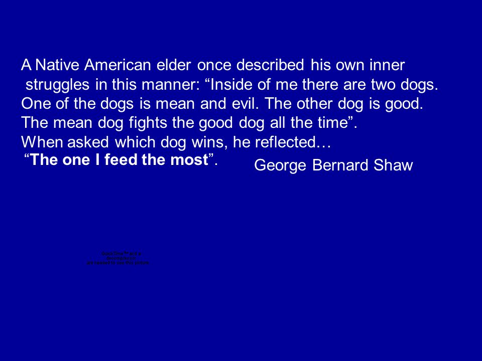 A Native American elder once described his own inner struggles in this manner: Inside of me there are two dogs.