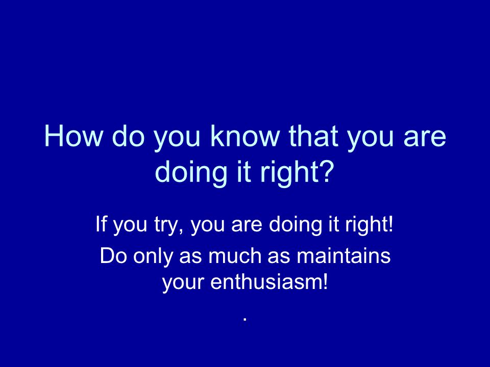 How do you know that you are doing it right. If you try, you are doing it right.