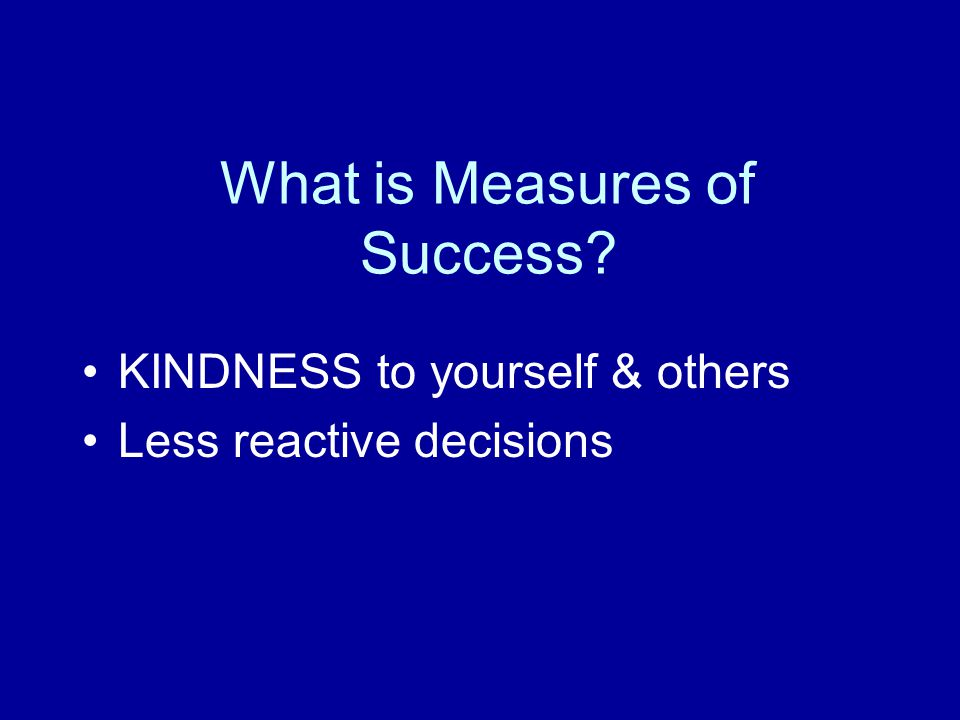 What is Measures of Success KINDNESS to yourself & others Less reactive decisions