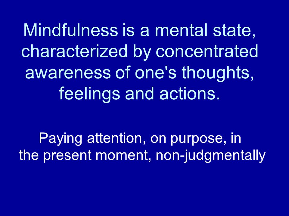 Mindfulness is a mental state, characterized by concentrated awareness of one s thoughts, feelings and actions.