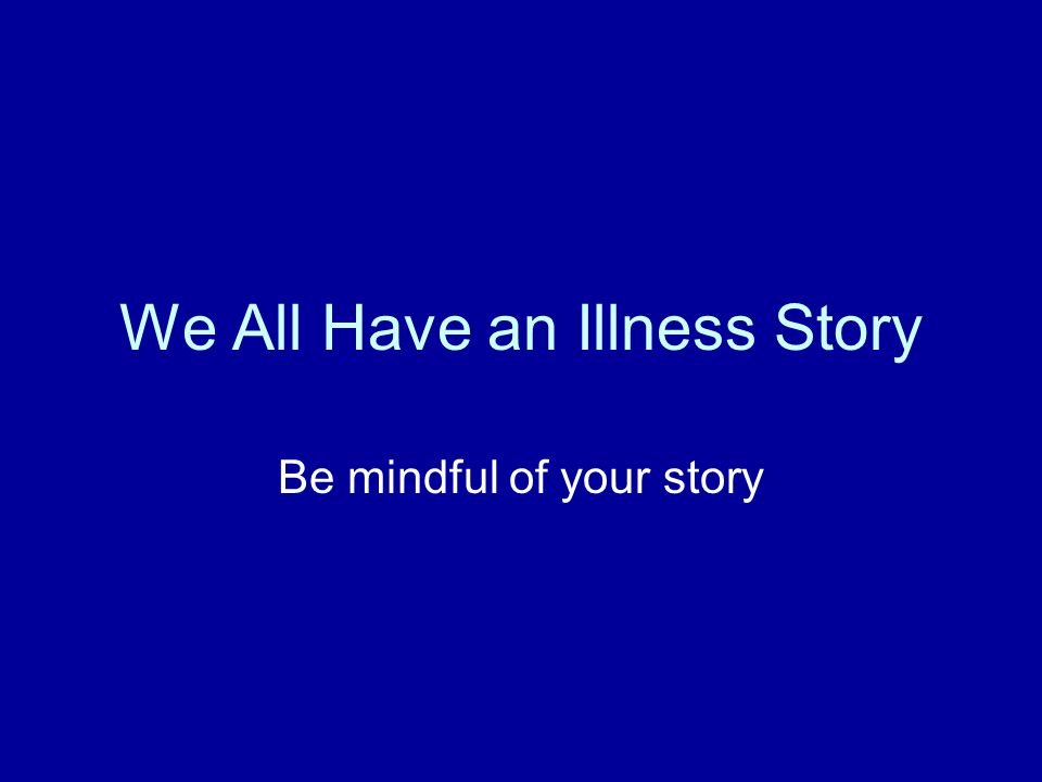 We All Have an Illness Story Be mindful of your story
