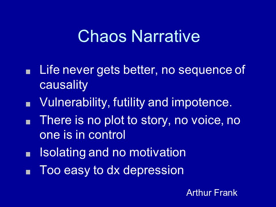 Chaos Narrative Life never gets better, no sequence of causality Vulnerability, futility and impotence.