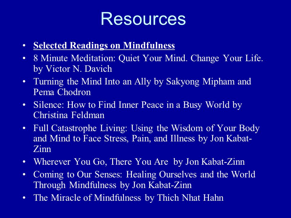 Resources Selected Readings on Mindfulness 8 Minute Meditation: Quiet Your Mind.