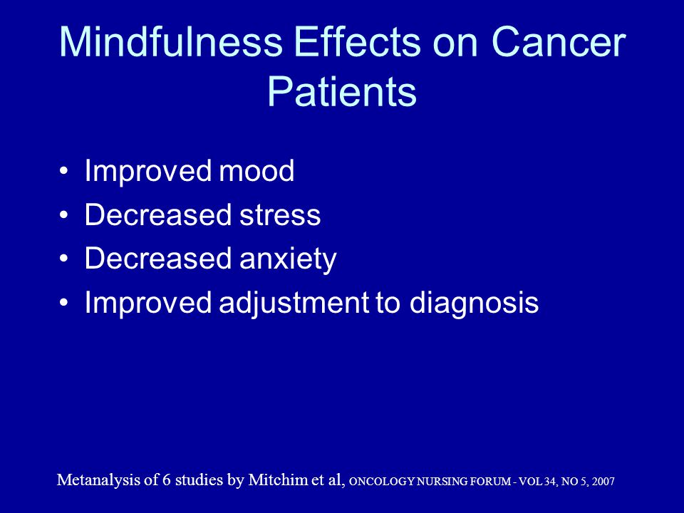 Mindfulness Effects on Cancer Patients Improved mood Decreased stress Decreased anxiety Improved adjustment to diagnosis Metanalysis of 6 studies by Mitchim et al, ONCOLOGY NURSING FORUM - VOL 34, NO 5, 2007