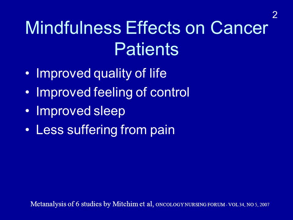 Mindfulness Effects on Cancer Patients Improved quality of life Improved feeling of control Improved sleep Less suffering from pain Metanalysis of 6 studies by Mitchim et al, ONCOLOGY NURSING FORUM - VOL 34, NO 5, 2007 2