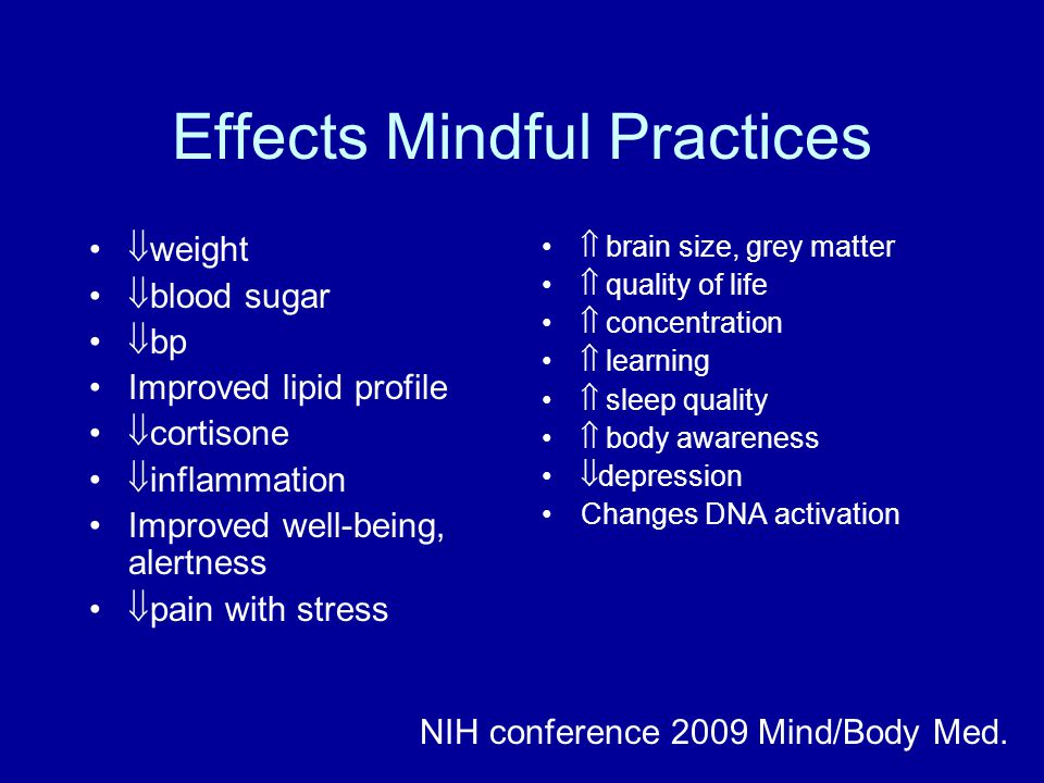 Effects Mindful Practices  weight  blood sugar  bp Improved lipid profile  cortisone  inflammation Improved well-being, alertness  pain with stress  brain size, grey matter  quality of life  concentration  learning  sleep quality  body awareness  depression Changes DNA activation NIH conference 2009 Mind/Body Med.