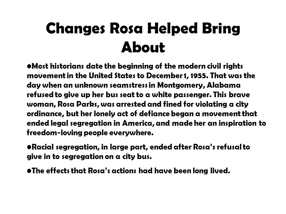 Changes Rosa Helped Bring About Most historians date the beginning of the modern civil rights movement in the United States to December 1, 1955.