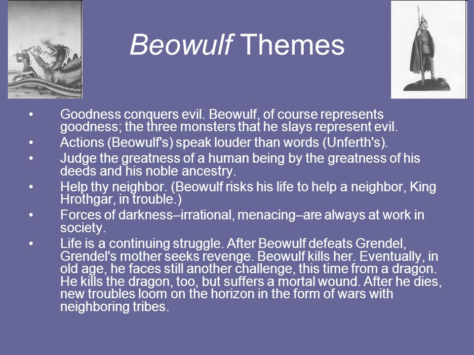 Beowulf Themes Goodness conquers evil. Beowulf, of course represents goodness; the three monsters that he slays represent evil. Actions (Beowulf's) sp