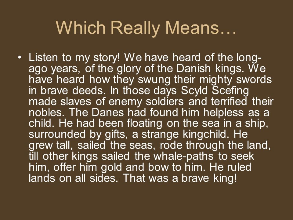 Which Really Means… Listen to my story! We have heard of the long- ago years, of the glory of the Danish kings. We have heard how they swung their mig