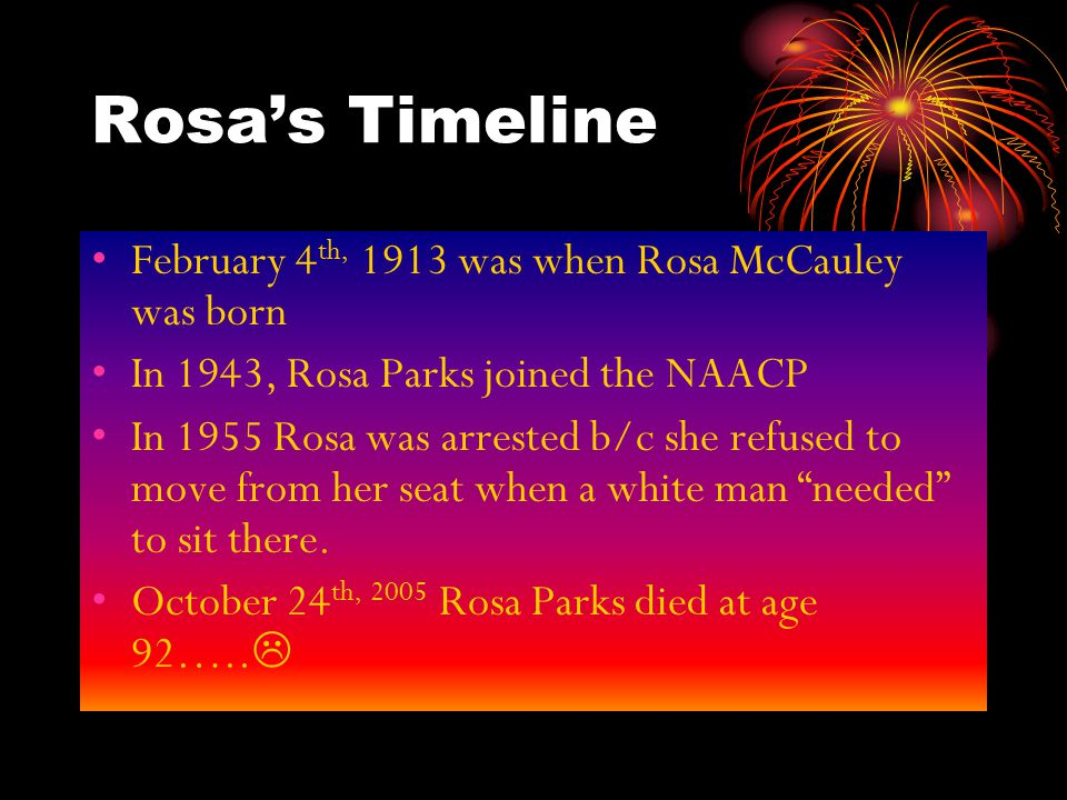 Rosa's Timeline February 4 th, 1913 was when Rosa McCauley was born In 1943, Rosa Parks joined the NAACP In 1955 Rosa was arrested b/c she refused to move from her seat when a white man needed to sit there.