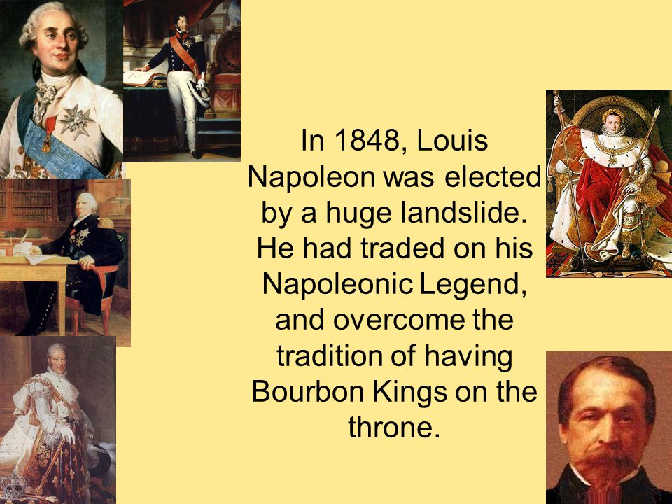 In 1848, Louis Napoleon was elected by a huge landslide. He had traded on his Napoleonic Legend, and overcome the tradition of having Bourbon Kings on