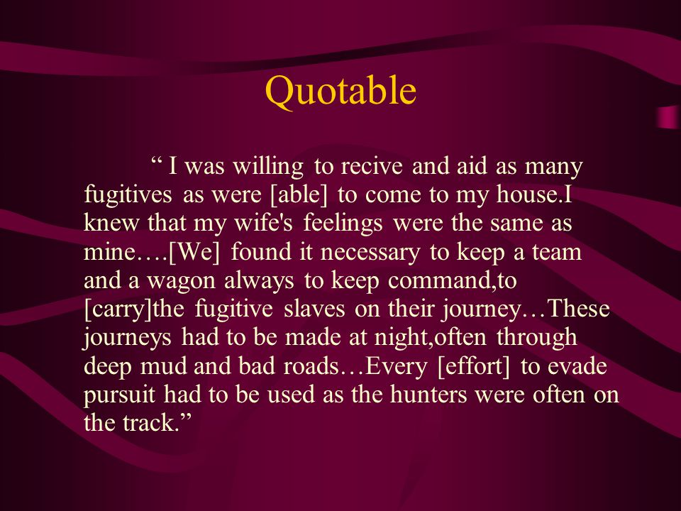 Quotable I was willing to recive and aid as many fugitives as were [able] to come to my house.I knew that my wife s feelings were the same as mine….[We] found it necessary to keep a team and a wagon always to keep command,to [carry]the fugitive slaves on their journey…These journeys had to be made at night,often through deep mud and bad roads…Every [effort] to evade pursuit had to be used as the hunters were often on the track.