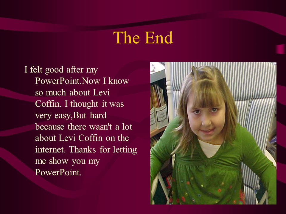 The End I felt good after my PowerPoint.Now I know so much about Levi Coffin.