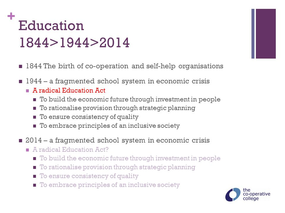 + Education 1844>1944>2014 1844 The birth of co-operation and self-help organisations 1944 – a fragmented school system in economic crisis A radical E