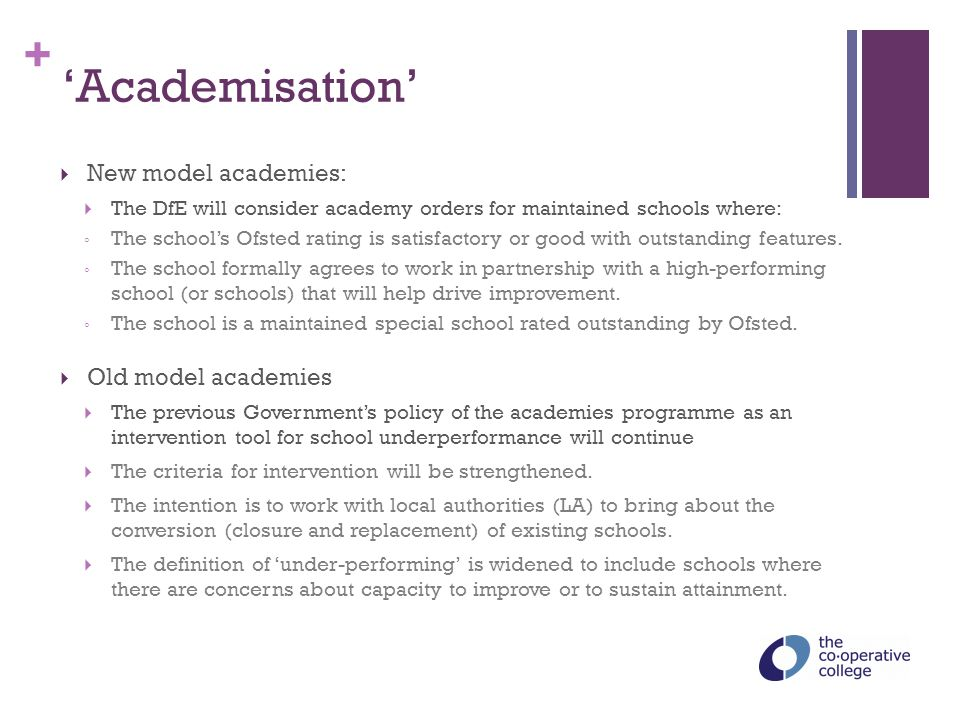 + 'Academisation'  New model academies:  The DfE will consider academy orders for maintained schools where: ◦ The school's Ofsted rating is satisfac