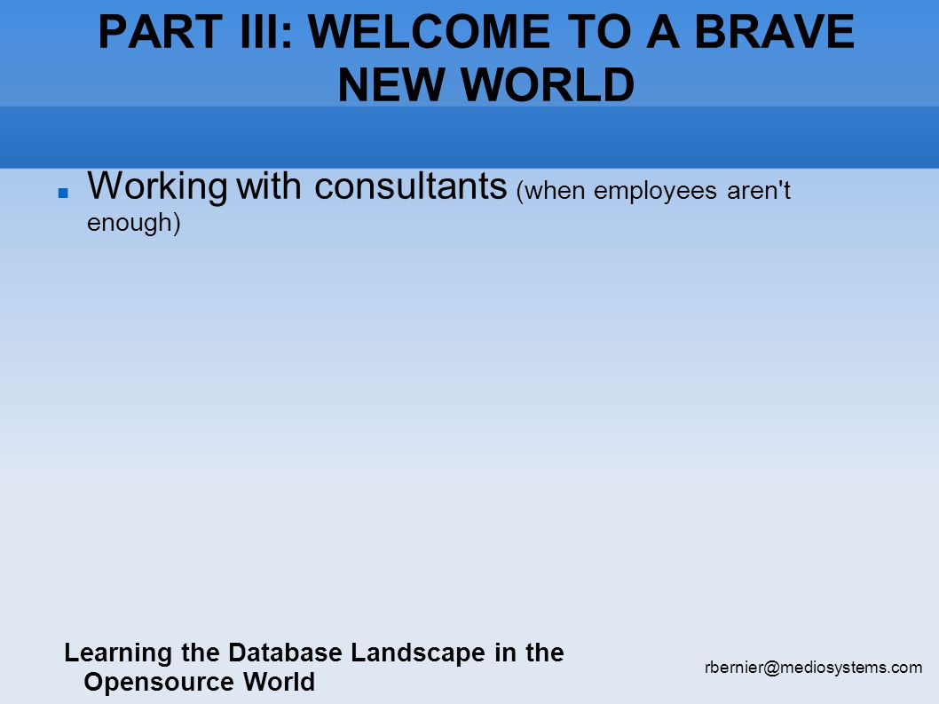PART III: WELCOME TO A BRAVE NEW WORLD Learning the Database Landscape in the Opensource World rbernier@mediosystems.com Working with consultants (when employees aren t enough)‏