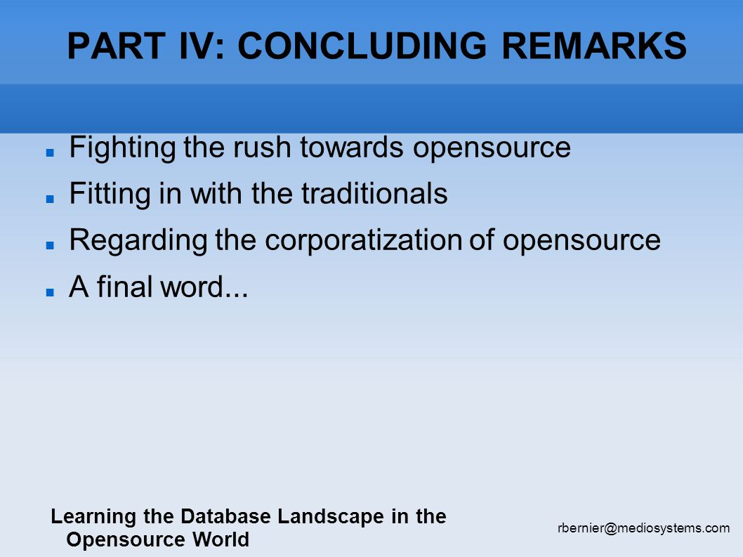 PART IV: CONCLUDING REMARKS Learning the Database Landscape in the Opensource World rbernier@mediosystems.com Fighting the rush towards opensource Fitting in with the traditionals Regarding the corporatization of opensource A final word...