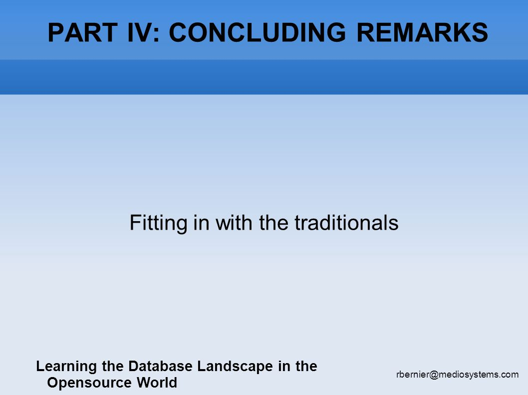 PART IV: CONCLUDING REMARKS Learning the Database Landscape in the Opensource World rbernier@mediosystems.com Fitting in with the traditionals