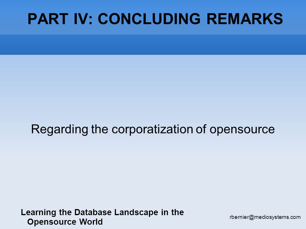 PART IV: CONCLUDING REMARKS Learning the Database Landscape in the Opensource World rbernier@mediosystems.com Regarding the corporatization of opensource