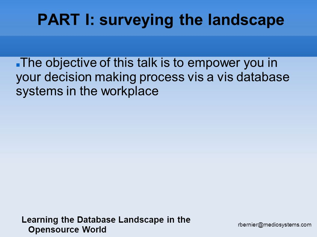 PART I: surveying the landscape Learning the Database Landscape in the Opensource World rbernier@mediosystems.com The objective of this talk is to empower you in your decision making process vis a vis database systems in the workplace