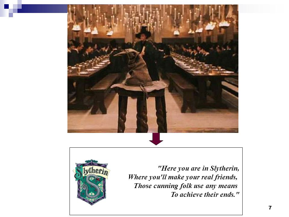 7 Here you are in Slytherin, Where you ll make your real friends, Those cunning folk use any means To achieve their ends.