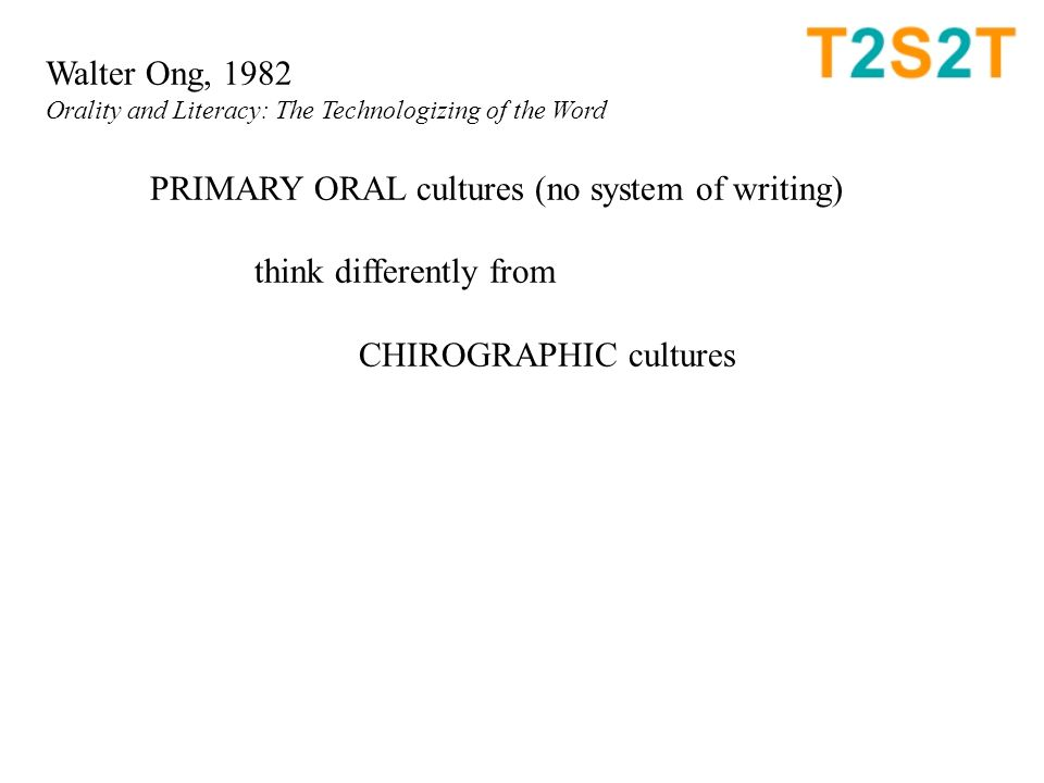 Walter Ong, 1982 Orality and Literacy: The Technologizing of the Word PRIMARY ORAL cultures (no system of writing) think differently from CHIROGRAPHIC cultures