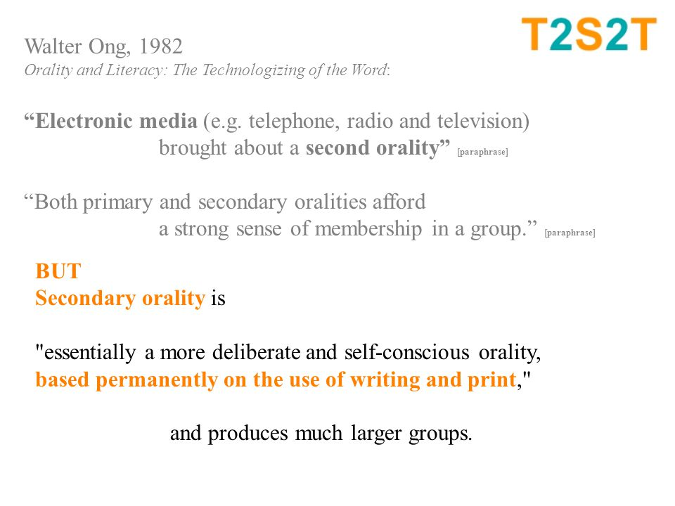 BUT Secondary orality is essentially a more deliberate and self-conscious orality, based permanently on the use of writing and print, and produces much larger groups.