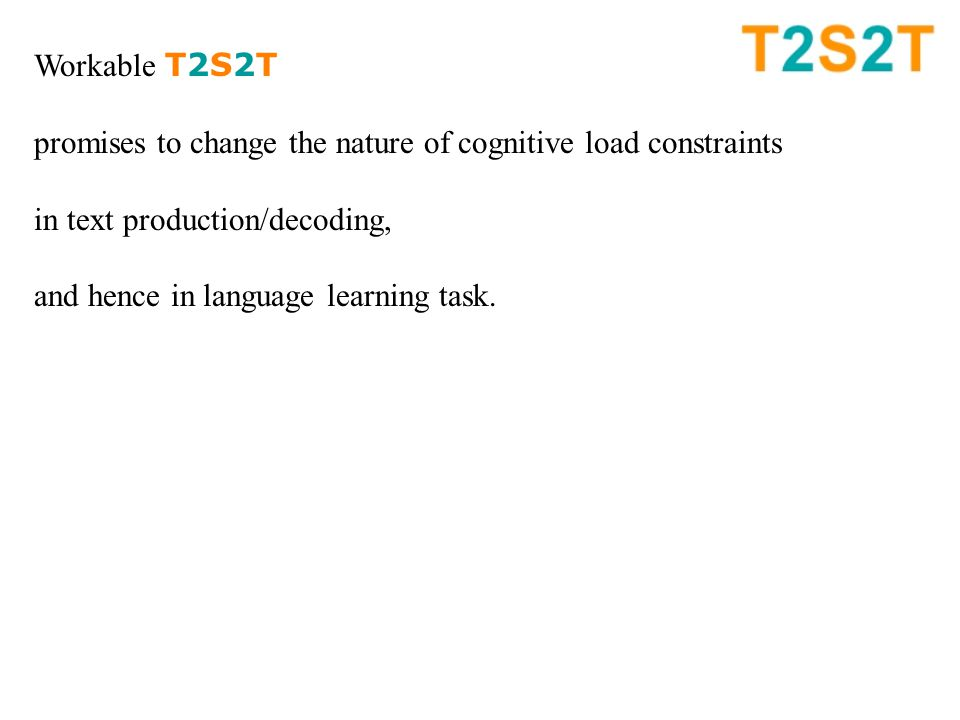 Workable T2S2T promises to change the nature of cognitive load constraints in text production/decoding, and hence in language learning task.