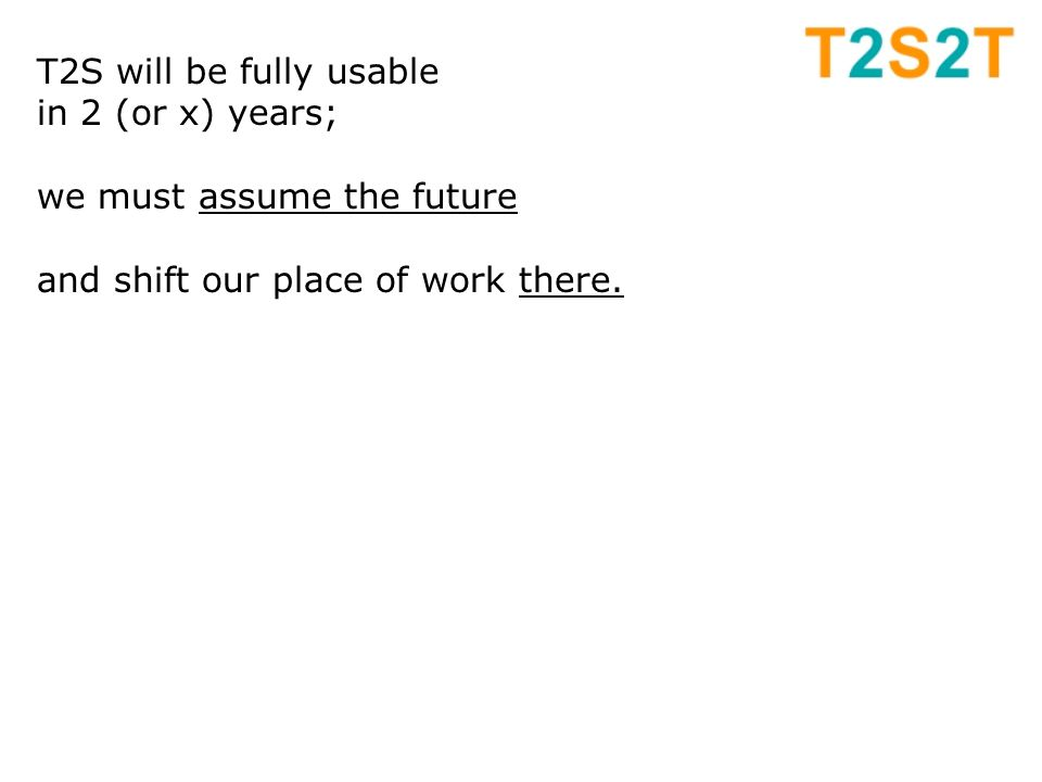 T2S will be fully usable in 2 (or x) years; we must assume the future and shift our place of work there.