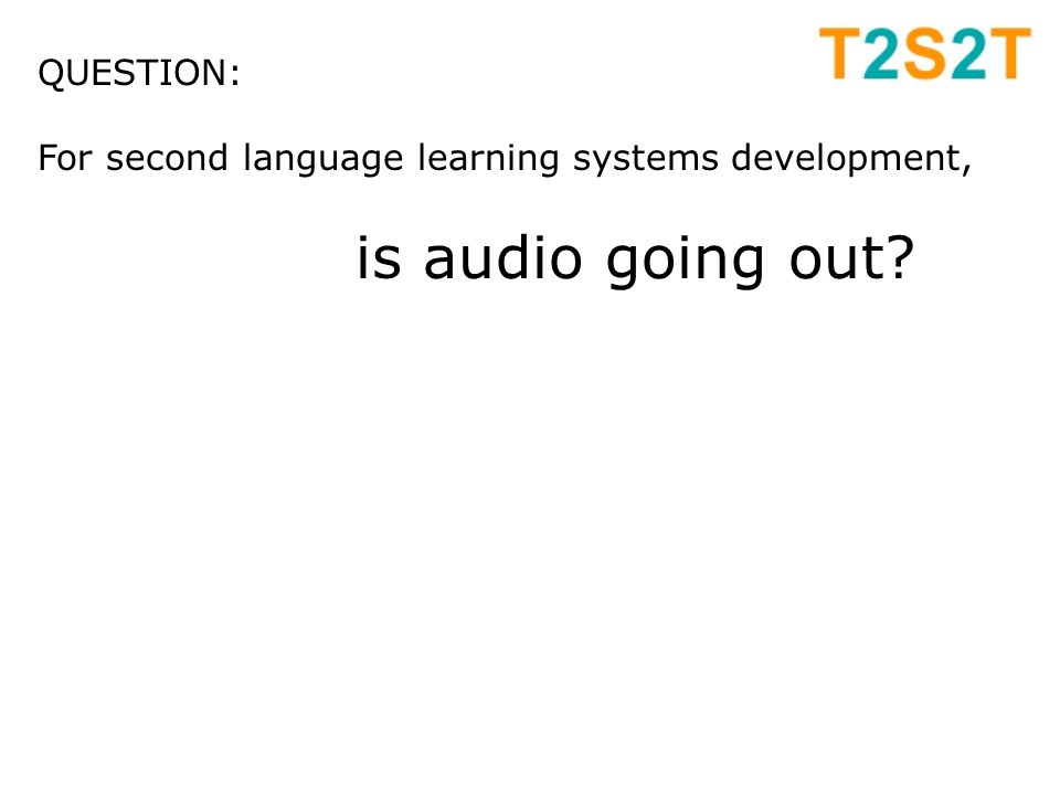 QUESTION: For second language learning systems development, is audio going out