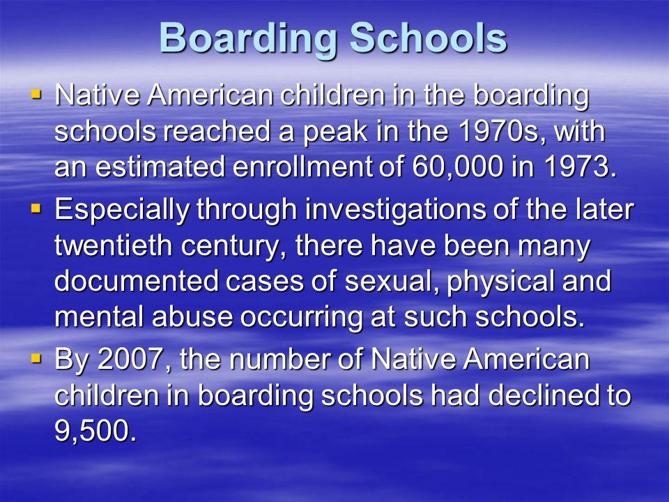 Boarding Schools  Native American children in the boarding schools reached a peak in the 1970s, with an estimated enrollment of 60,000 in 1973.  Esp