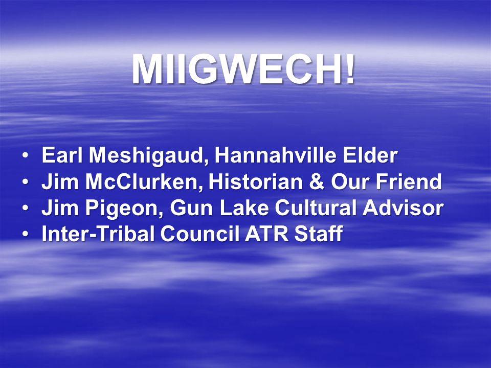 MIIGWECH! Earl Meshigaud, Hannahville Elder Jim McClurken, Historian & Our Friend Jim McClurken, Historian & Our Friend Jim Pigeon, Gun Lake Cultural