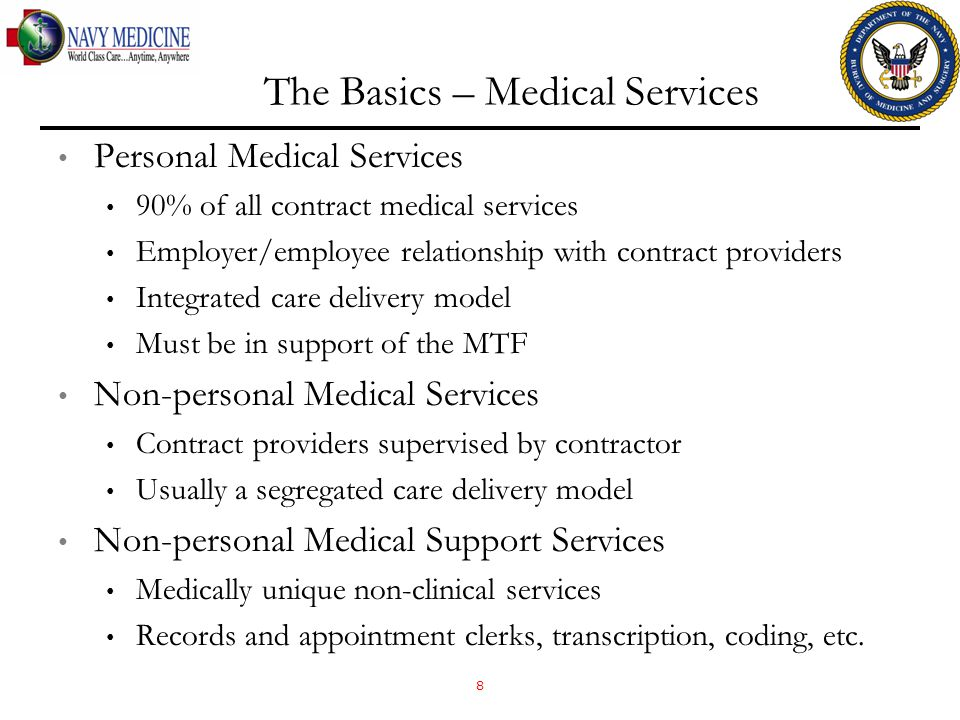 The Basics – Medical Services Personal Medical Services 90% of all contract medical services Employer/employee relationship with contract providers Integrated care delivery model Must be in support of the MTF Non-personal Medical Services Contract providers supervised by contractor Usually a segregated care delivery model Non-personal Medical Support Services Medically unique non-clinical services Records and appointment clerks, transcription, coding, etc.